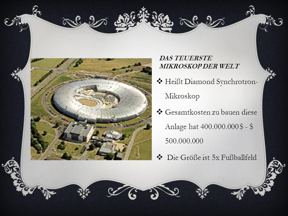 DAS TEUERSTE MIKROSKOP DER WELT Heißt Diamond Synchrotron- Mikroskop Gesamtkosten zu bauen diese Anlage hat 400.000.000 $ - $ 500.000.000 Die Größe ist 5x Fußballfeld