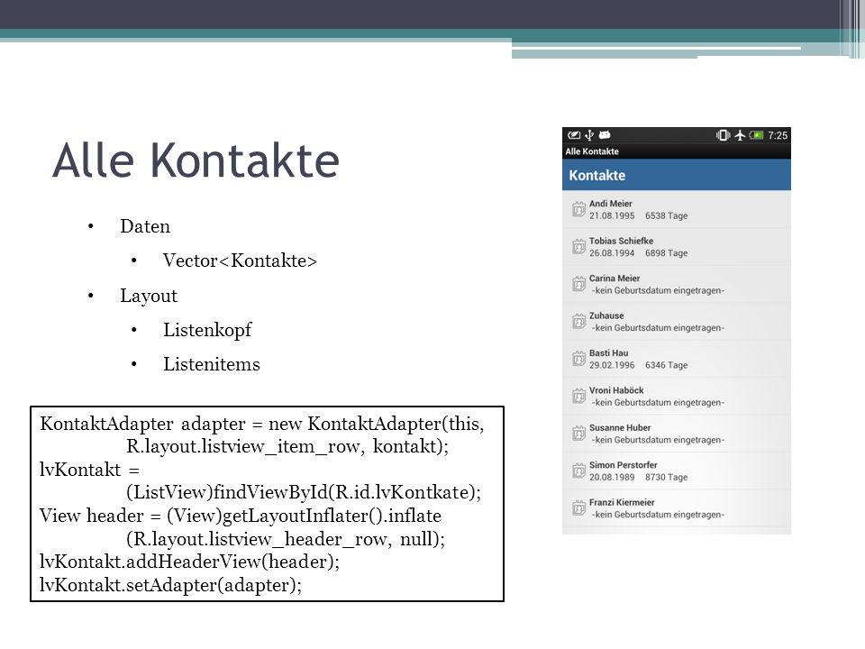 Alle Kontakte Daten Vector Layout Listenkopf Listenitems KontaktAdapter adapter = new KontaktAdapter(this, R.layout.listview_item_row, kontakt); lvKontakt = (ListView)findViewById(R.id.lvKontkate); View header = (View)getLayoutInflater().inflate (R.layout.listview_header_row, null); lvKontakt.addHeaderView(header); lvKontakt.setAdapter(adapter);