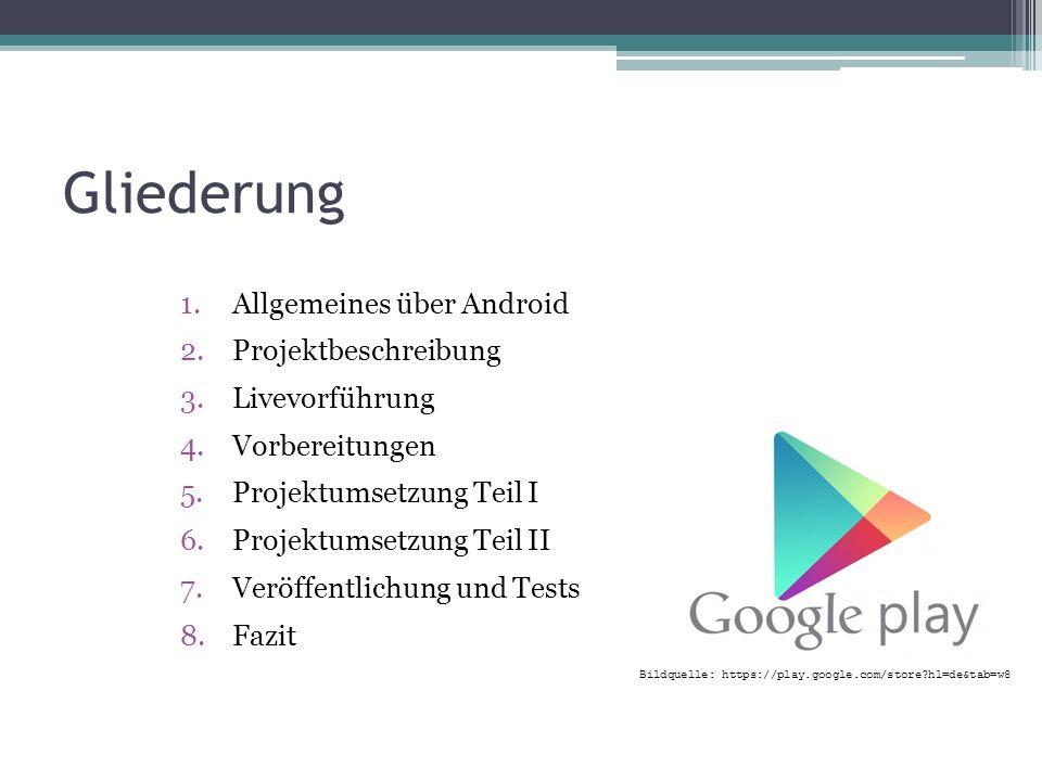Gliederung 1.Allgemeines über Android 2.Projektbeschreibung 3.Livevorführung 4.Vorbereitungen 5.Projektumsetzung Teil I 6.Projektumsetzung Teil II 7.Veröffentlichung und Tests 8.Fazit Bildquelle: https://play.google.com/store?hl=de&tab=w8