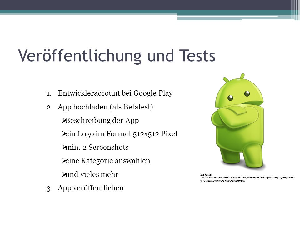 Veröffentlichung und Tests 1.Entwickleraccount bei Google Play 2.App hochladen (als Betatest) Beschreibung der App ein Logo im Format 512x512 Pixel min.
