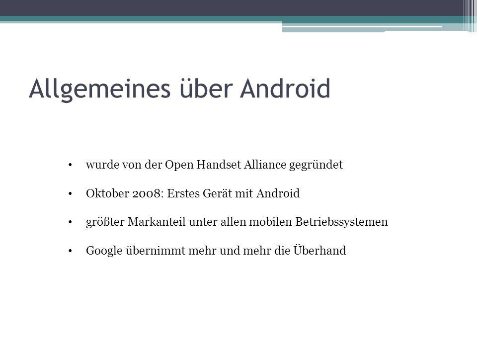 Allgemeines über Android wurde von der Open Handset Alliance gegründet Oktober 2008: Erstes Gerät mit Android größter Markanteil unter allen mobilen Betriebssystemen Google übernimmt mehr und mehr die Überhand