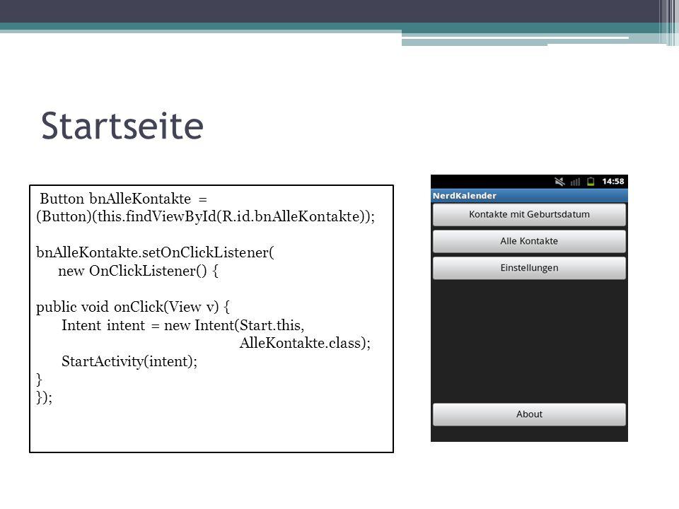 Startseite Button bnAlleKontakte = (Button)(this.findViewById(R.id.bnAlleKontakte)); bnAlleKontakte.setOnClickListener( new OnClickListener() { public void onClick(View v) { Intent intent = new Intent(Start.this, AlleKontakte.class); StartActivity(intent); } });