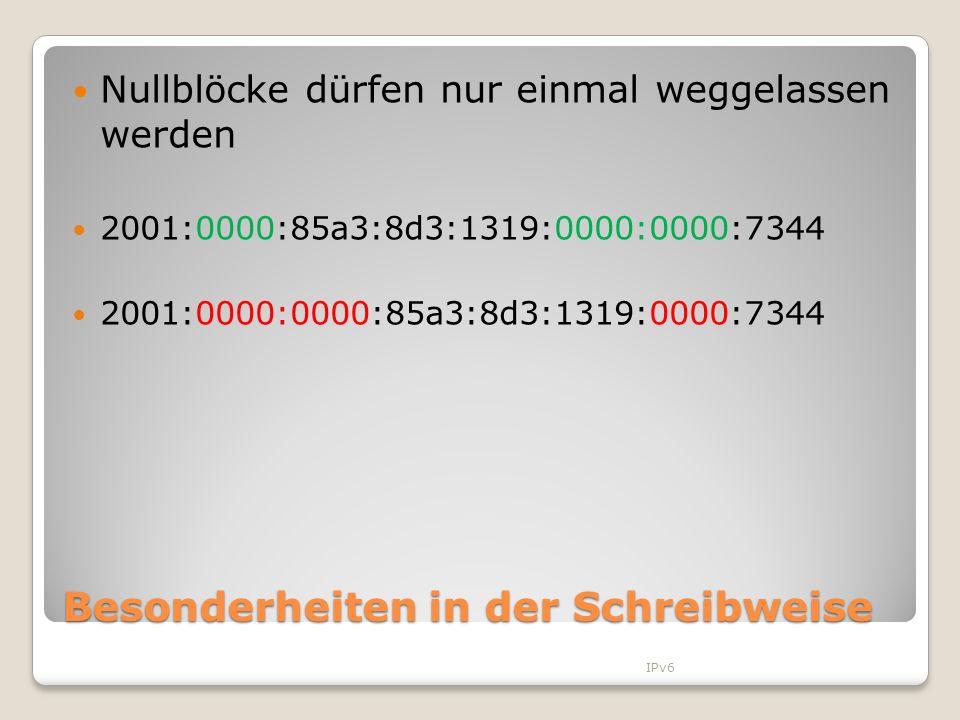Besonderheiten in der Schreibweise Nullblöcke dürfen nur einmal weggelassen werden 2001:0000:85a3:8d3:1319:0000:0000:7344 2001:0000:0000:85a3:8d3:1319