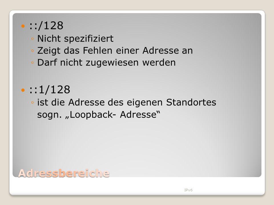 ::/128 Nicht spezifiziert Zeigt das Fehlen einer Adresse an Darf nicht zugewiesen werden ::1/128 ist die Adresse des eigenen Standortes sogn. Loopback