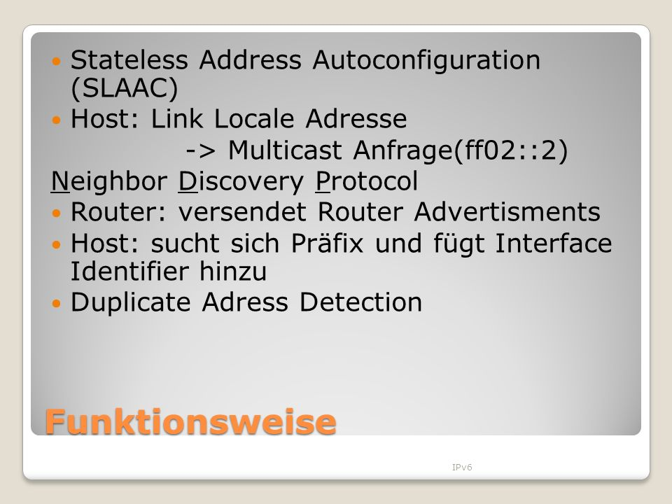 Funktionsweise Stateless Address Autoconfiguration (SLAAC) Host: Link Locale Adresse -> Multicast Anfrage(ff02::2) Neighbor Discovery Protocol Router: