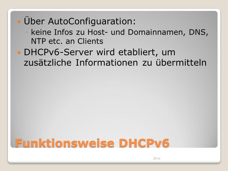 Funktionsweise DHCPv6 Über AutoConfiguaration: keine Infos zu Host- und Domainnamen, DNS, NTP etc. an Clients DHCPv6-Server wird etabliert, um zusätzl