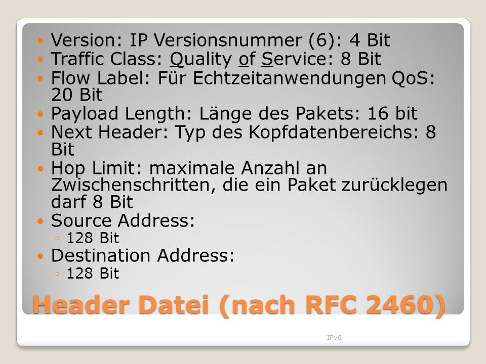 Header Datei (nach RFC 2460) Version: IP Versionsnummer (6): 4 Bit Traffic Class: Quality of Service: 8 Bit Flow Label: Für Echtzeitanwendungen QoS: 2