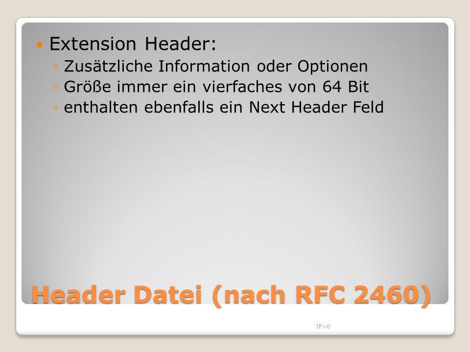 Header Datei (nach RFC 2460) Extension Header: Zusätzliche Information oder Optionen Größe immer ein vierfaches von 64 Bit enthalten ebenfalls ein Nex