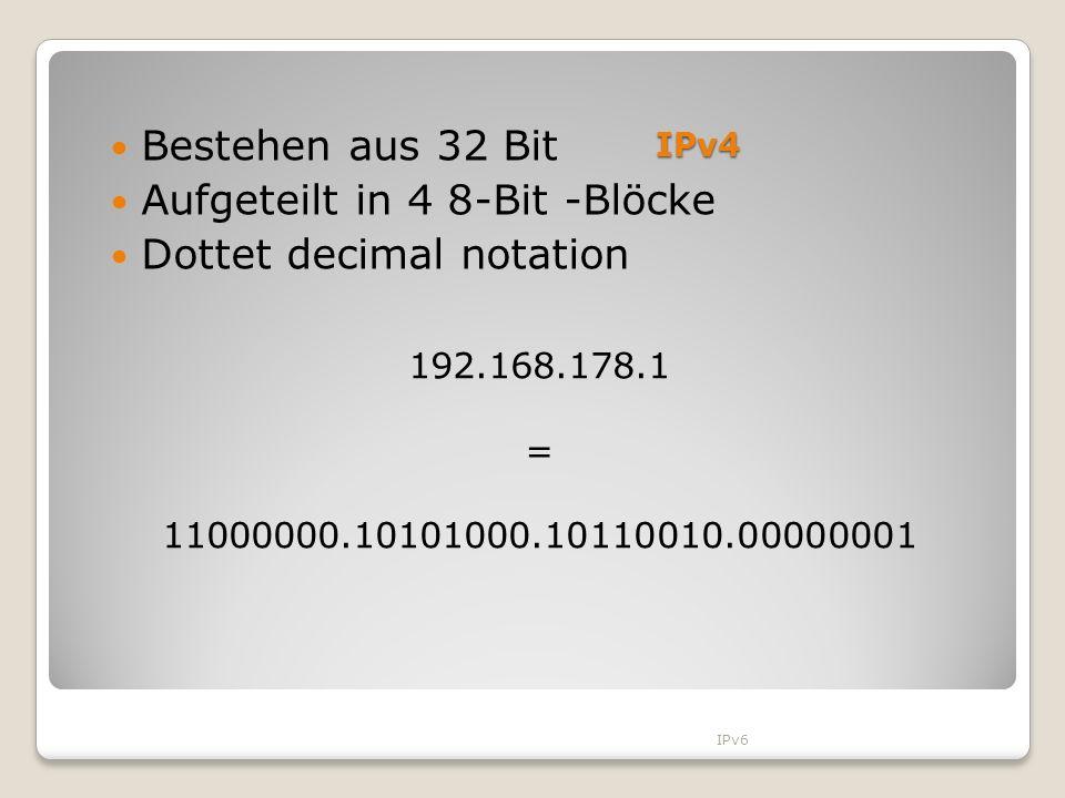 IPv4 192.168.178.1 = 11000000.10101000.10110010.00000001 Bestehen aus 32 Bit Aufgeteilt in 4 8-Bit -Blöcke Dottet decimal notation IPv6
