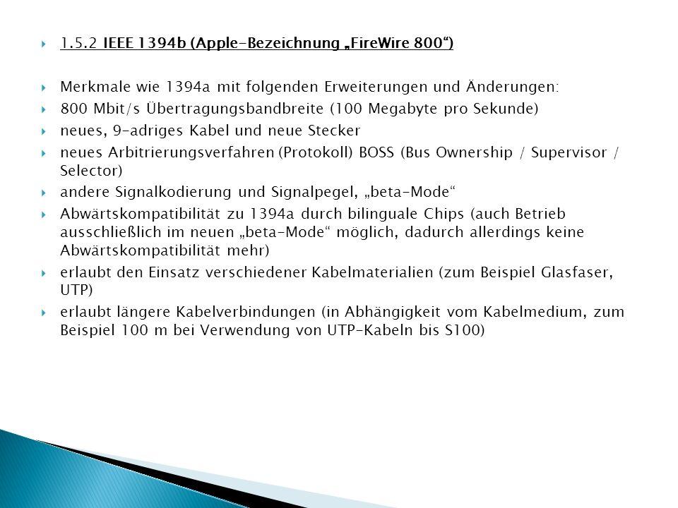1.5.2 IEEE 1394b (Apple-Bezeichnung FireWire 800) Merkmale wie 1394a mit folgenden Erweiterungen und Änderungen: 800 Mbit/s Übertragungsbandbreite (10