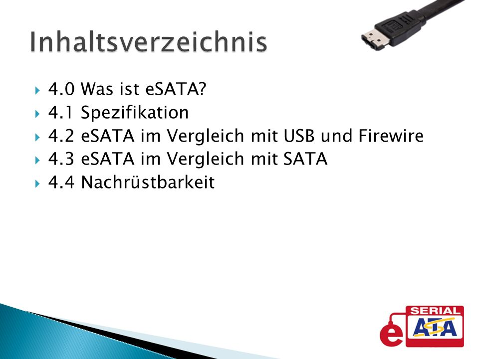 4.0 Was ist eSATA? 4.1 Spezifikation 4.2 eSATA im Vergleich mit USB und Firewire 4.3 eSATA im Vergleich mit SATA 4.4 Nachrüstbarkeit Inhaltsverzeichni
