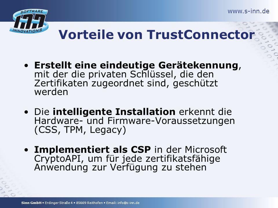 www.s-inn.de Sinn GmbH Erdinger Straße 4 85669 Reithofen Email: info@s-inn.de Vorteile von TrustConnector Erstellt eine eindeutige Gerätekennung, mit der die privaten Schlüssel, die den Zertifikaten zugeordnet sind, geschützt werden Die intelligente Installation erkennt die Hardware- und Firmware-Voraussetzungen (CSS, TPM, Legacy) Implementiert als CSP in der Microsoft CryptoAPI, um für jede zertifikatsfähige Anwendung zur Verfügung zu stehen