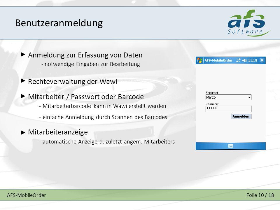 AFS-MobileOrderFolie 10 / 18 Benutzeranmeldung Anmeldung zur Erfassung von Daten Rechteverwaltung der Wawi Mitarbeiter / Passwort oder Barcode Mitarbeiteranzeige - notwendige Eingaben zur Bearbeitung - Mitarbeiterbarcode kann in Wawi erstellt werden - einfache Anmeldung durch Scannen des Barcodes - automatische Anzeige d.