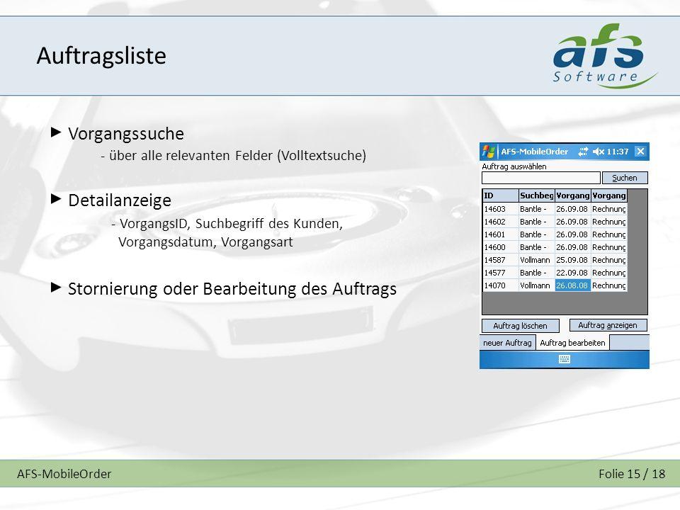 AFS-MobileOrderFolie 15 / 18 Auftragsliste Vorgangssuche Detailanzeige Stornierung oder Bearbeitung des Auftrags - über alle relevanten Felder (Volltextsuche) - VorgangsID, Suchbegriff des Kunden, Vorgangsdatum, Vorgangsart