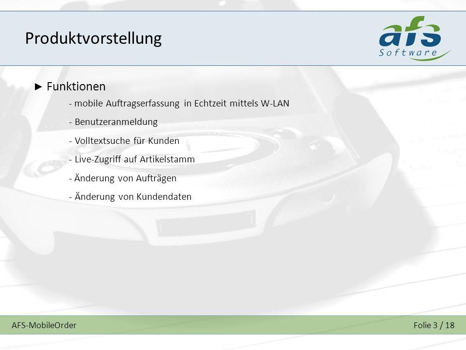 AFS-MobileOrderFolie 3 / 18 Produktvorstellung Funktionen - mobile Auftragserfassung in Echtzeit mittels W-LAN - Benutzeranmeldung - Volltextsuche für Kunden - Live-Zugriff auf Artikelstamm - Änderung von Aufträgen - Änderung von Kundendaten
