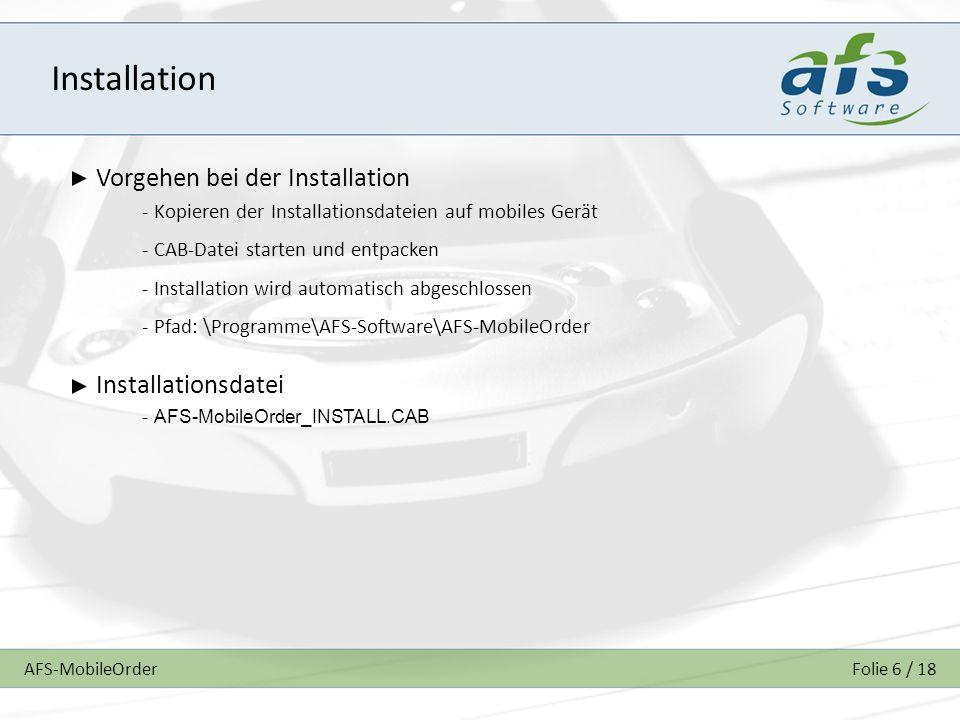 AFS-MobileOrderFolie 6 / 18 Installation Vorgehen bei der Installation - Kopieren der Installationsdateien auf mobiles Gerät - CAB-Datei starten und entpacken - Installation wird automatisch abgeschlossen - Pfad: \Programme\AFS-Software\AFS-MobileOrder Installationsdatei - AFS-MobileOrder_INSTALL.CAB