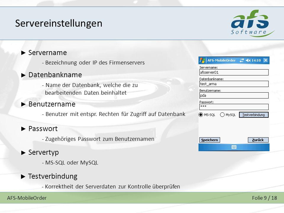 AFS-MobileOrderFolie 9 / 18 Servereinstellungen Servername - Bezeichnung oder IP des Firmenservers Datenbankname - Name der Datenbank, welche die zu bearbeitenden Daten beinhaltet Benutzername - Benutzer mit entspr.