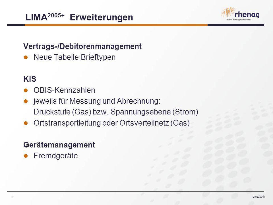 Lima2005+1 LIMA 2005+ Erweiterungen Vertrags-/Debitorenmanagement Neue Tabelle Brieftypen KIS OBIS-Kennzahlen jeweils für Messung und Abrechnung: Druckstufe (Gas) bzw.