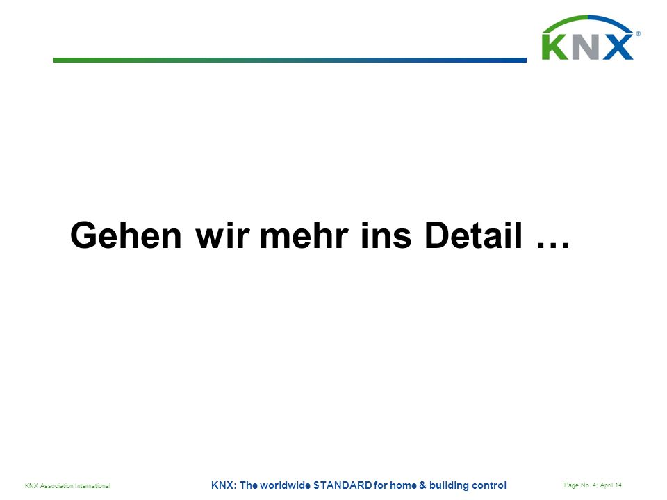 KNX Association International Page No. 4; April 14 KNX: The worldwide STANDARD for home & building control Gehen wir mehr ins Detail …