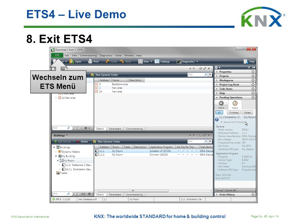 KNX Association International Page No. 45; April 14 KNX: The worldwide STANDARD for home & building control 8. Exit ETS4 ETS4 – Live Demo Wechseln zum