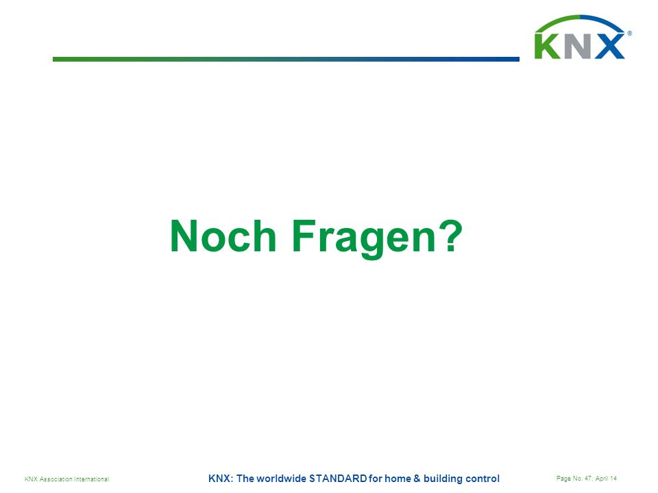 KNX Association International Page No. 47; April 14 KNX: The worldwide STANDARD for home & building control Noch Fragen?