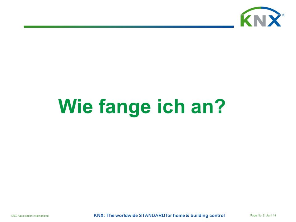 KNX Association International Page No. 8; April 14 KNX: The worldwide STANDARD for home & building control Wie fange ich an?