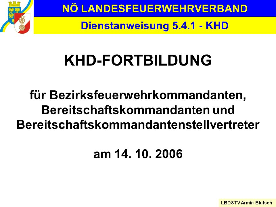 NÖ LANDESFEUERWEHRVERBAND LBDSTV Armin Blutsch Dienstanweisung 5.4.1 - KHD KHD-FORTBILDUNG für Bezirksfeuerwehrkommandanten, Bereitschaftskommandanten