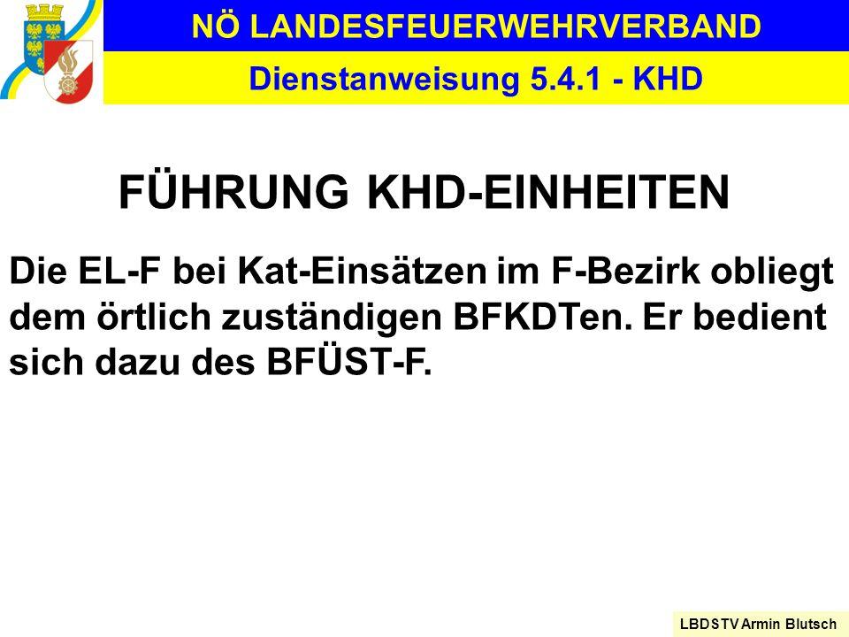 NÖ LANDESFEUERWEHRVERBAND LBDSTV Armin Blutsch Dienstanweisung 5.4.1 - KHD FÜHRUNG KHD-EINHEITEN Die EL-F bei Kat-Einsätzen im F-Bezirk obliegt dem ör