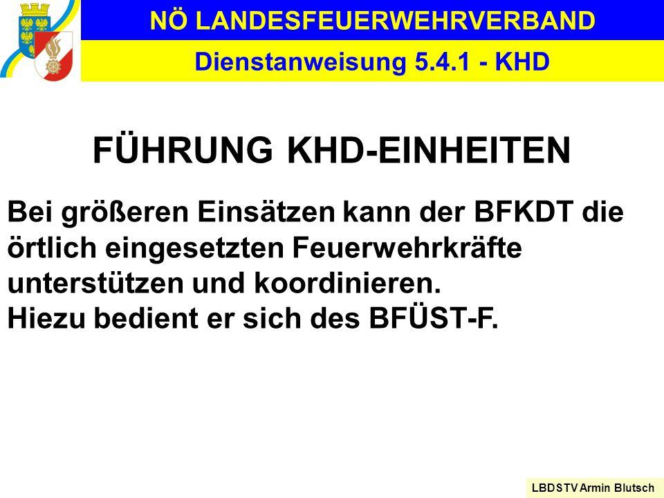 NÖ LANDESFEUERWEHRVERBAND LBDSTV Armin Blutsch Dienstanweisung 5.4.1 - KHD FÜHRUNG KHD-EINHEITEN Bei größeren Einsätzen kann der BFKDT die örtlich ein