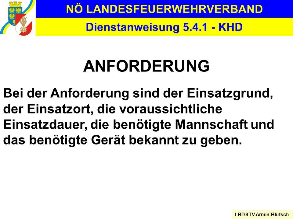 NÖ LANDESFEUERWEHRVERBAND LBDSTV Armin Blutsch Dienstanweisung 5.4.1 - KHD ANFORDERUNG Bei der Anforderung sind der Einsatzgrund, der Einsatzort, die