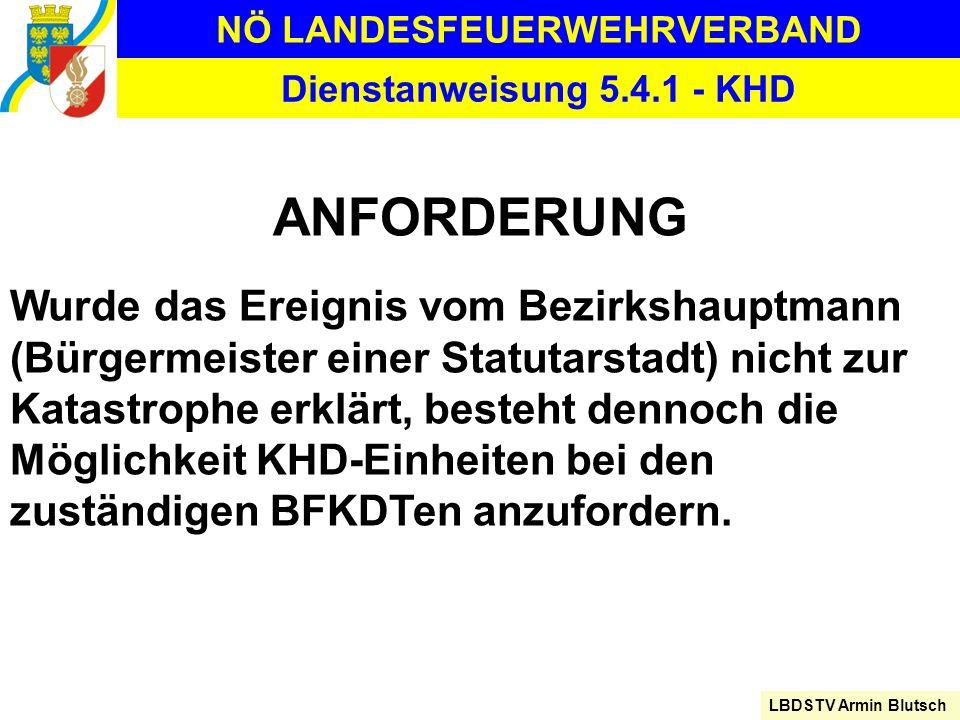 NÖ LANDESFEUERWEHRVERBAND LBDSTV Armin Blutsch Dienstanweisung 5.4.1 - KHD ANFORDERUNG Wurde das Ereignis vom Bezirkshauptmann (Bürgermeister einer St