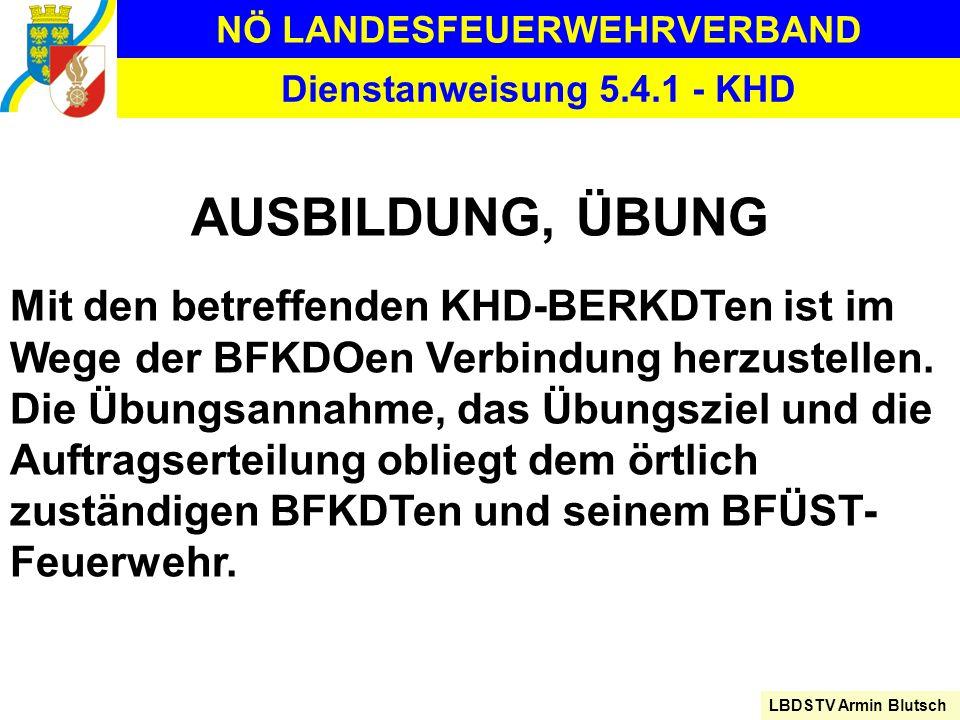 NÖ LANDESFEUERWEHRVERBAND LBDSTV Armin Blutsch Dienstanweisung 5.4.1 - KHD AUSBILDUNG, ÜBUNG Mit den betreffenden KHD-BERKDTen ist im Wege der BFKDOen