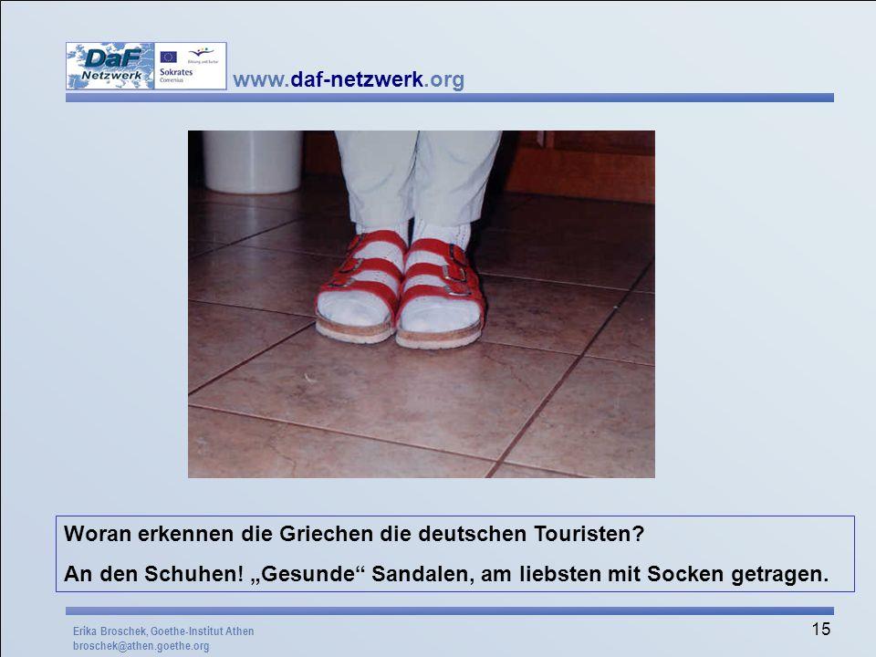 www.daf-netzwerk.org 15 Woran erkennen die Griechen die deutschen Touristen? An den Schuhen! Gesunde Sandalen, am liebsten mit Socken getragen. Erika