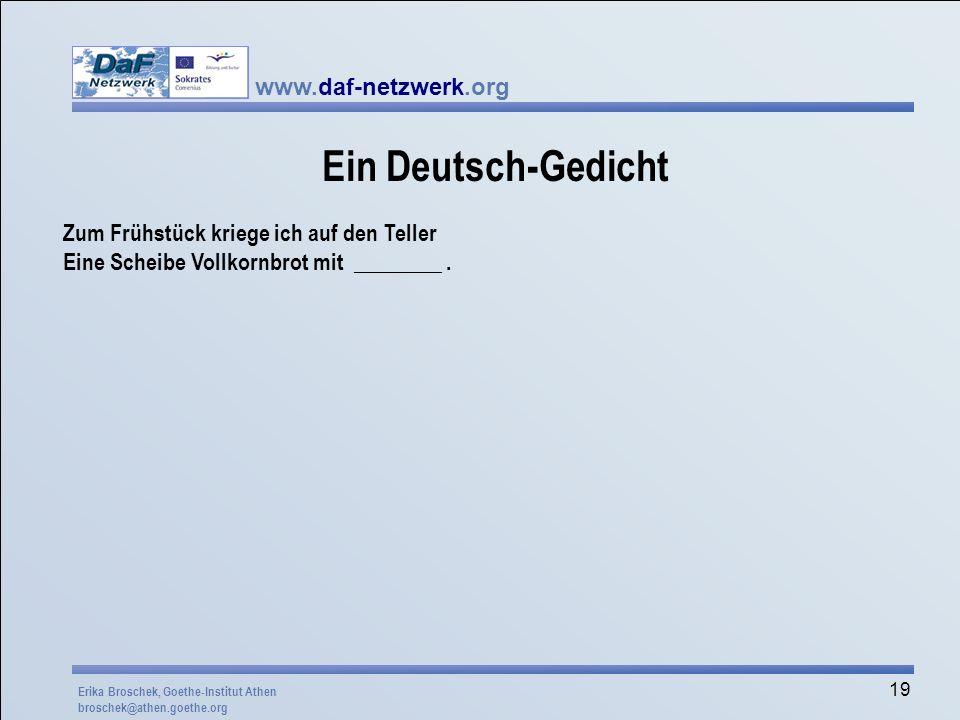 www.daf-netzwerk.org 19 Ein Deutsch-Gedicht Zum Frühstück kriege ich auf den Teller Eine Scheibe Vollkornbrot mit ________. Erika Broschek, Goethe-Ins