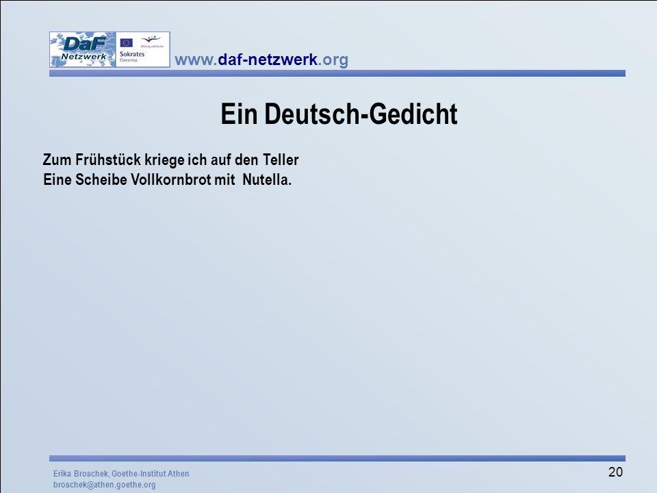 www.daf-netzwerk.org 20 Ein Deutsch-Gedicht Zum Frühstück kriege ich auf den Teller Eine Scheibe Vollkornbrot mit Nutella. Erika Broschek, Goethe-Inst