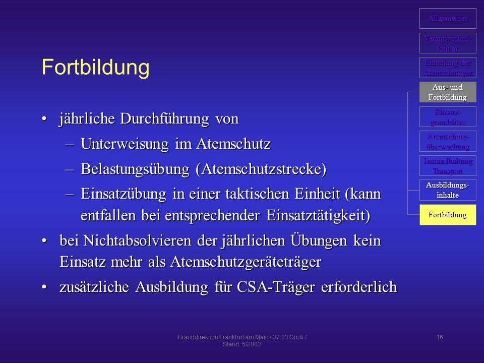 Branddirektion Frankfurt am Main / 37.23 Groß / Stand: 5/2003 16 Fortbildung jährliche Durchführung vonjährliche Durchführung von –Unterweisung im Atemschutz –Belastungsübung (Atemschutzstrecke) –Einsatzübung in einer taktischen Einheit (kann entfallen bei entsprechender Einsatztätigkeit) bei Nichtabsolvieren der jährlichen Übungen kein Einsatz mehr als Atemschutzgeräteträgerbei Nichtabsolvieren der jährlichen Übungen kein Einsatz mehr als Atemschutzgeräteträger zusätzliche Ausbildung für CSA-Träger erforderlichzusätzliche Ausbildung für CSA-Träger erforderlich Allgemeines Verantworlich- keiten Einteilung der Einteilung der Atemschutzger.