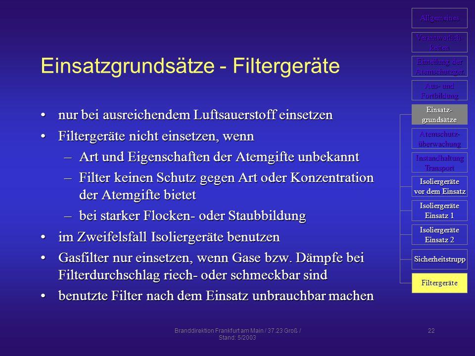 Branddirektion Frankfurt am Main / 37.23 Groß / Stand: 5/2003 22 Einsatzgrundsätze - Filtergeräte nur bei ausreichendem Luftsauerstoff einsetzennur bei ausreichendem Luftsauerstoff einsetzen Filtergeräte nicht einsetzen, wennFiltergeräte nicht einsetzen, wenn –Art und Eigenschaften der Atemgifte unbekannt –Filter keinen Schutz gegen Art oder Konzentration der Atemgifte bietet –bei starker Flocken- oder Staubbildung im Zweifelsfall Isoliergeräte benutzenim Zweifelsfall Isoliergeräte benutzen Gasfilter nur einsetzen, wenn Gase bzw.