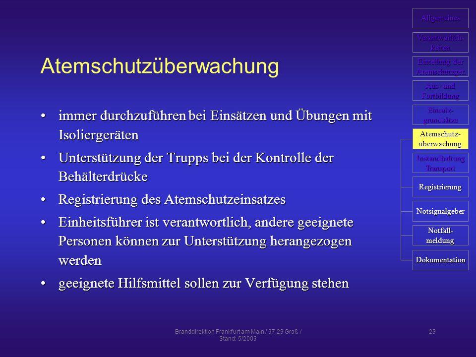 Branddirektion Frankfurt am Main / 37.23 Groß / Stand: 5/2003 23 Atemschutzüberwachung immer durchzuführen bei Einsätzen und Übungen mit Isoliergerätenimmer durchzuführen bei Einsätzen und Übungen mit Isoliergeräten Unterstützung der Trupps bei der Kontrolle der BehälterdrückeUnterstützung der Trupps bei der Kontrolle der Behälterdrücke Registrierung des AtemschutzeinsatzesRegistrierung des Atemschutzeinsatzes Einheitsführer ist verantwortlich, andere geeignete Personen können zur Unterstützung herangezogen werdenEinheitsführer ist verantwortlich, andere geeignete Personen können zur Unterstützung herangezogen werden geeignete Hilfsmittel sollen zur Verfügung stehengeeignete Hilfsmittel sollen zur Verfügung stehen Allgemeines Verantworlich- keiten Einteilung der Einteilung der Atemschutzger.