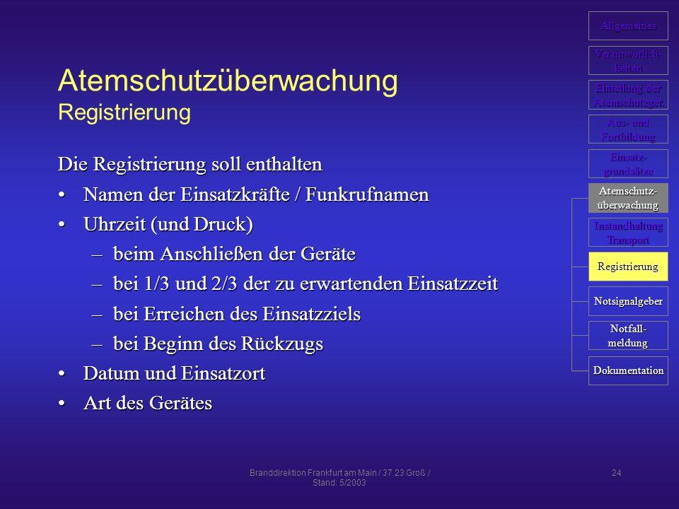 Branddirektion Frankfurt am Main / 37.23 Groß / Stand: 5/2003 24 Atemschutzüberwachung Registrierung Die Registrierung soll enthalten Namen der Einsatzkräfte / FunkrufnamenNamen der Einsatzkräfte / Funkrufnamen Uhrzeit (und Druck)Uhrzeit (und Druck) –beim Anschließen der Geräte –bei 1/3 und 2/3 der zu erwartenden Einsatzzeit –bei Erreichen des Einsatzziels –bei Beginn des Rückzugs Datum und EinsatzortDatum und Einsatzort Art des GerätesArt des Gerätes Allgemeines Verantworlich- keiten Einteilung der Einteilung der Atemschutzger.