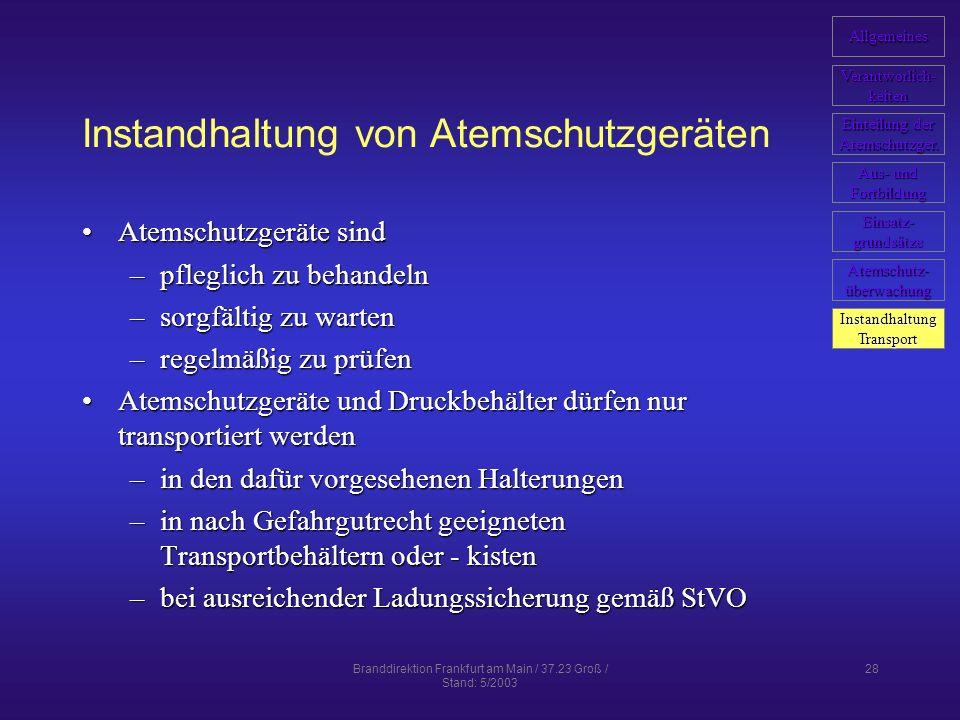 Branddirektion Frankfurt am Main / 37.23 Groß / Stand: 5/2003 28 Instandhaltung von Atemschutzgeräten Atemschutzgeräte sindAtemschutzgeräte sind –pfleglich zu behandeln –sorgfältig zu warten –regelmäßig zu prüfen Atemschutzgeräte und Druckbehälter dürfen nur transportiert werdenAtemschutzgeräte und Druckbehälter dürfen nur transportiert werden –in den dafür vorgesehenen Halterungen –in nach Gefahrgutrecht geeigneten Transportbehältern oder - kisten –bei ausreichender Ladungssicherung gemäß StVO Allgemeines Verantworlich- keiten Einteilung der Einteilung der Atemschutzger.
