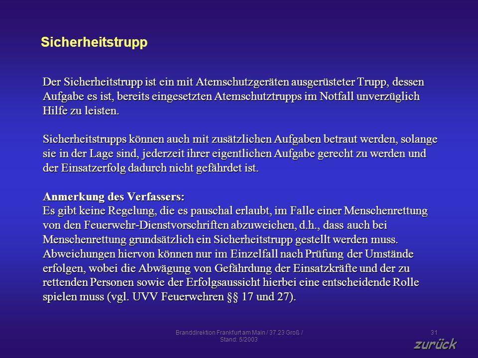 Branddirektion Frankfurt am Main / 37.23 Groß / Stand: 5/2003 31 Sicherheitstrupp zurück Der Sicherheitstrupp ist ein mit Atemschutzgeräten ausgerüsteter Trupp, dessen Aufgabe es ist, bereits eingesetzten Atemschutztrupps im Notfall unverzüglich Hilfe zu leisten.