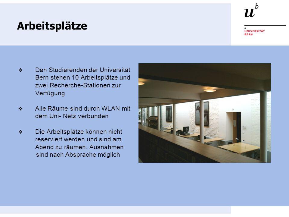 Arbeitsplätze Den Studierenden der Universität Bern stehen 10 Arbeitsplätze und zwei Recherche-Stationen zur Verfügung Alle Räume sind durch WLAN mit dem Uni- Netz verbunden Die Arbeitsplätze können nicht reserviert werden und sind am Abend zu räumen.