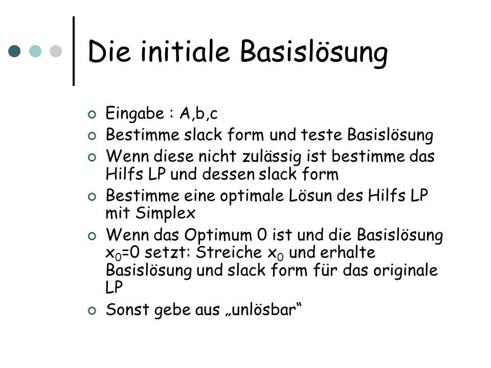 Die initiale Basislösung Eingabe : A,b,c Bestimme slack form und teste Basislösung Wenn diese nicht zulässig ist bestimme das Hilfs LP und dessen slac