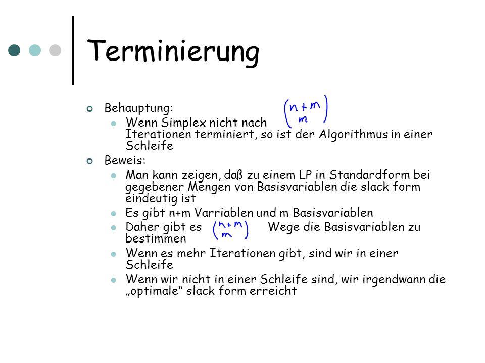 Terminierung Behauptung: Wenn Simplex nicht nach Iterationen terminiert, so ist der Algorithmus in einer Schleife Beweis: Man kann zeigen, daß zu eine