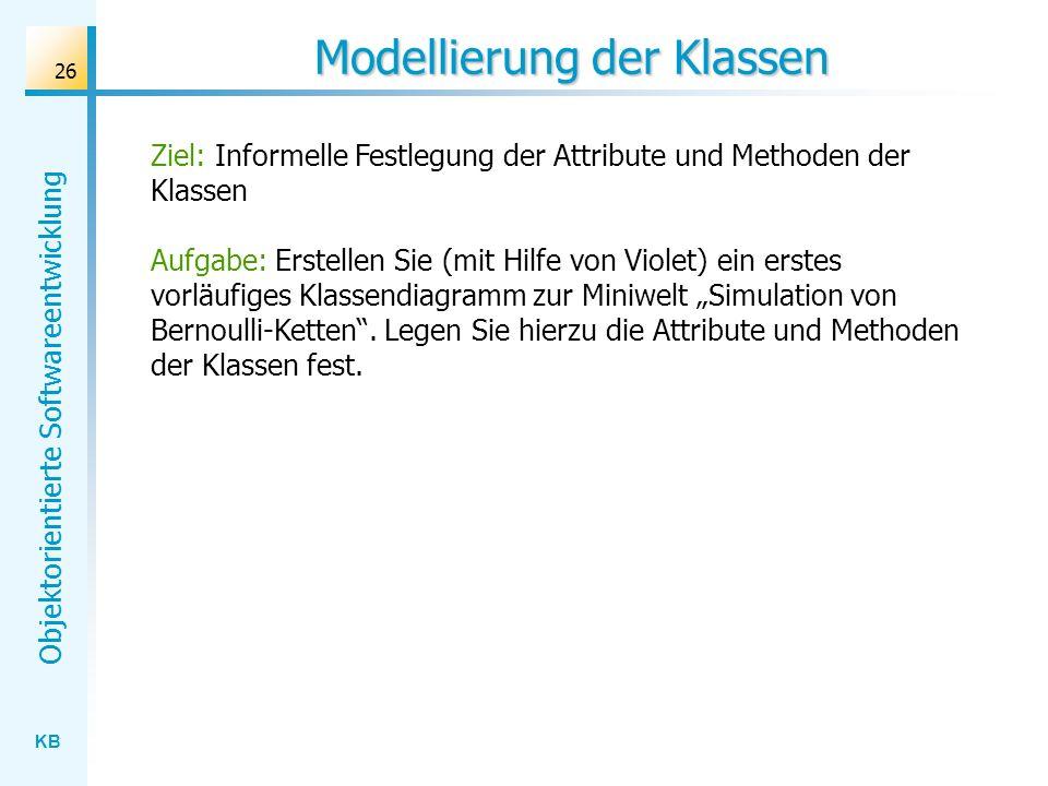KB Objektorientierte Softwareentwicklung 26 Modellierung der Klassen Ziel: Informelle Festlegung der Attribute und Methoden der Klassen Aufgabe: Erste