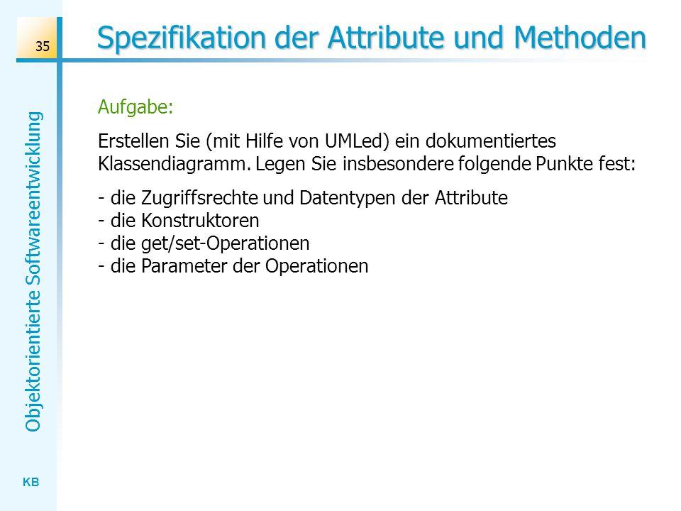KB Objektorientierte Softwareentwicklung 35 Spezifikation der Attribute und Methoden Aufgabe: Erstellen Sie (mit Hilfe von UMLed) ein dokumentiertes K