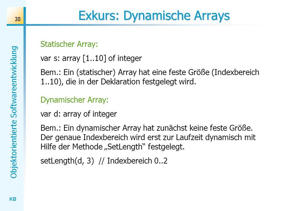 KB Objektorientierte Softwareentwicklung 38 Exkurs: Dynamische Arrays Statischer Array: var s: array [1..10] of integer Bem.: Ein (statischer) Array h