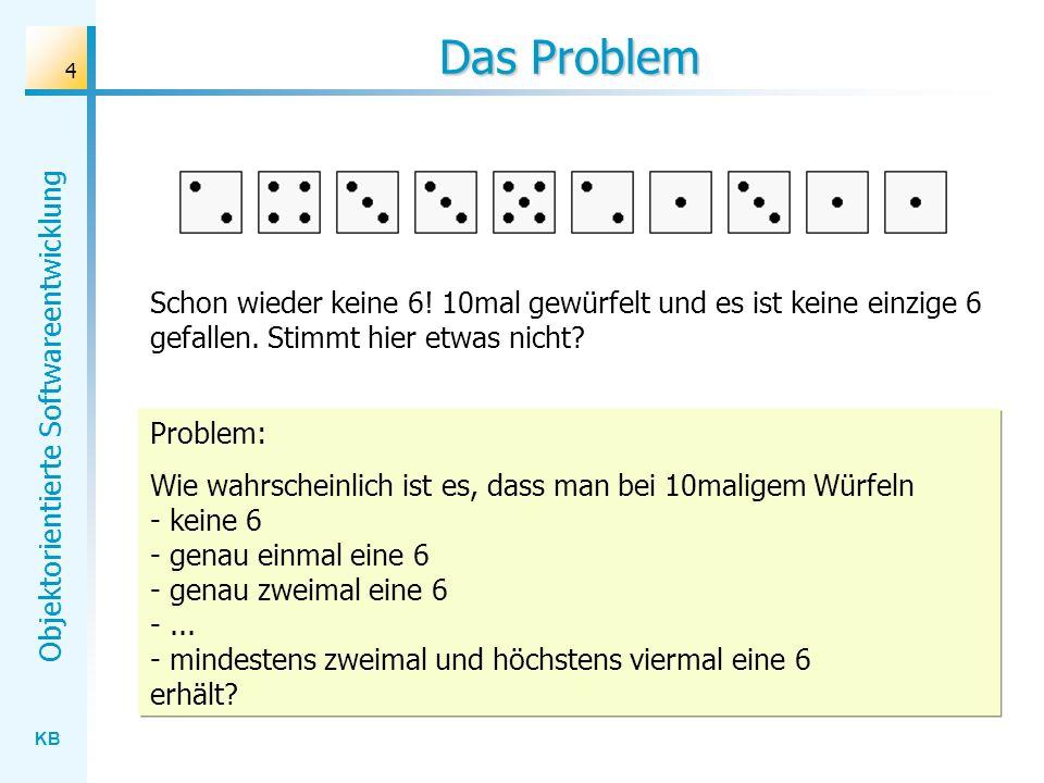 KB Objektorientierte Softwareentwicklung 4 Das Problem Schon wieder keine 6! 10mal gewürfelt und es ist keine einzige 6 gefallen. Stimmt hier etwas ni