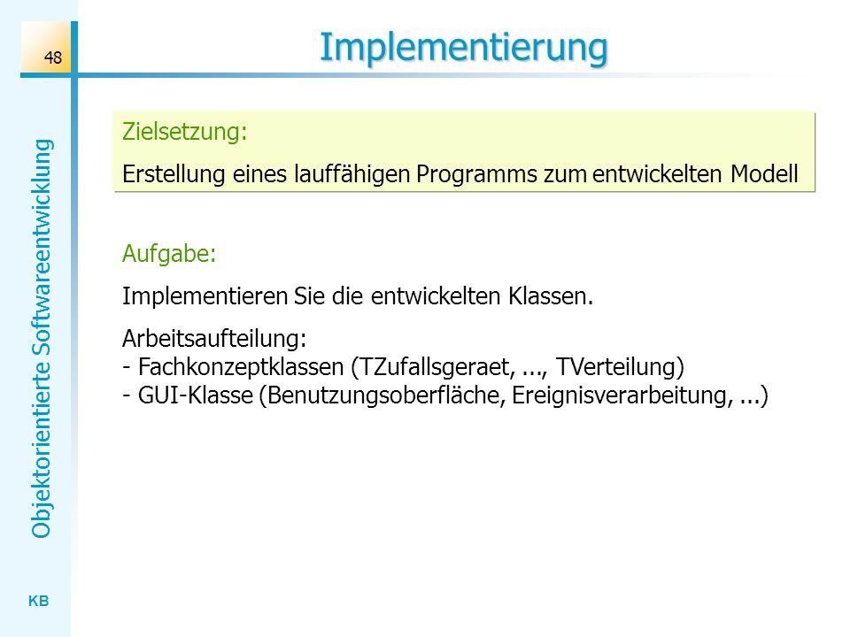 KB Objektorientierte Softwareentwicklung 48 Implementierung Aufgabe: Implementieren Sie die entwickelten Klassen. Arbeitsaufteilung: - Fachkonzeptklas