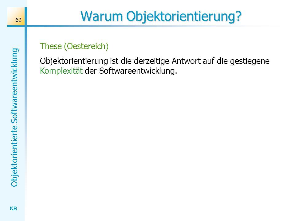 KB Objektorientierte Softwareentwicklung 62 Warum Objektorientierung? These (Oestereich) Objektorientierung ist die derzeitige Antwort auf die gestieg